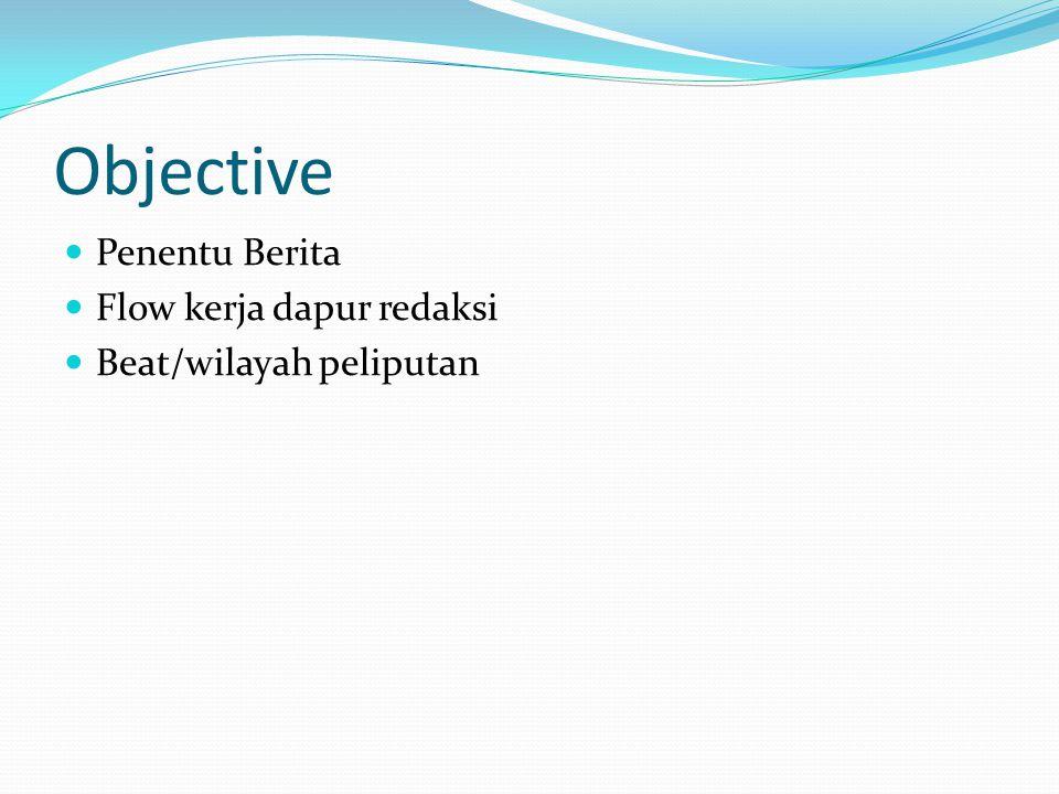 Objective Penentu Berita Flow kerja dapur redaksi Beat/wilayah peliputan