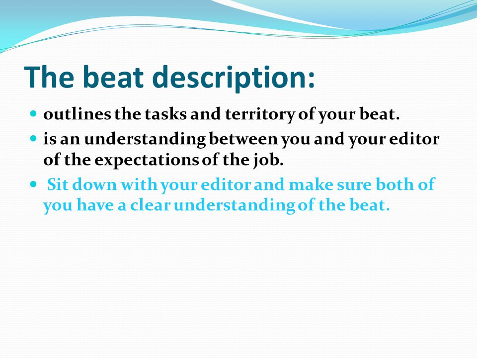 The beat description: outlines the tasks and territory of your beat. is an understanding between you and your editor of the expectations of the job. S