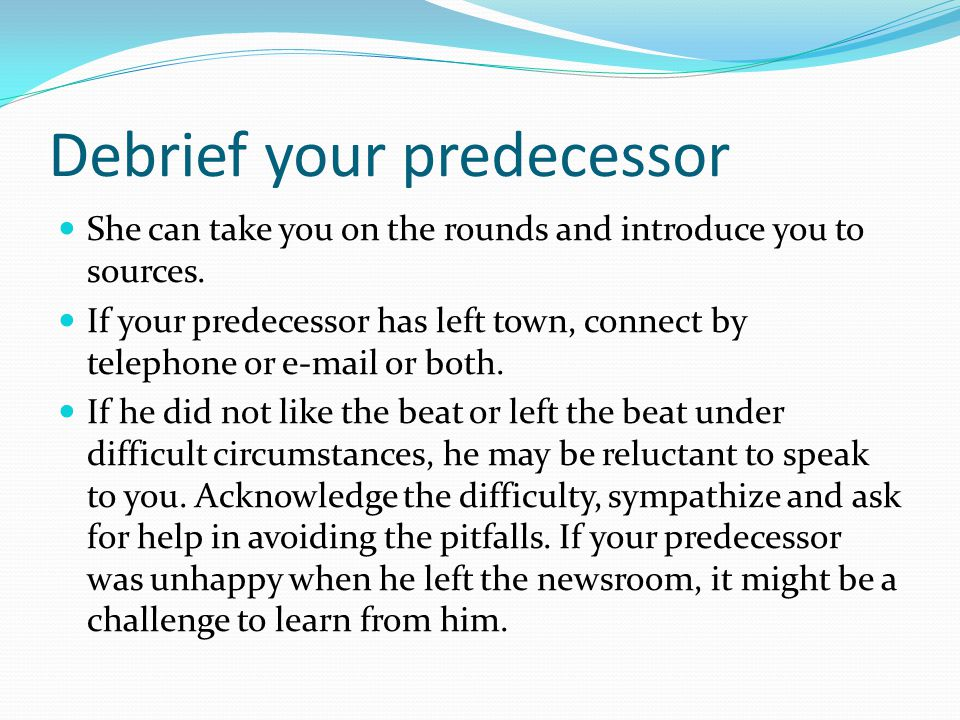 Debrief your predecessor She can take you on the rounds and introduce you to sources. If your predecessor has left town, connect by telephone or e-mai