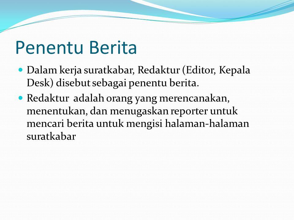 Penentu Berita Dalam kerja suratkabar, Redaktur (Editor, Kepala Desk) disebut sebagai penentu berita. Redaktur adalah orang yang merencanakan, menentu
