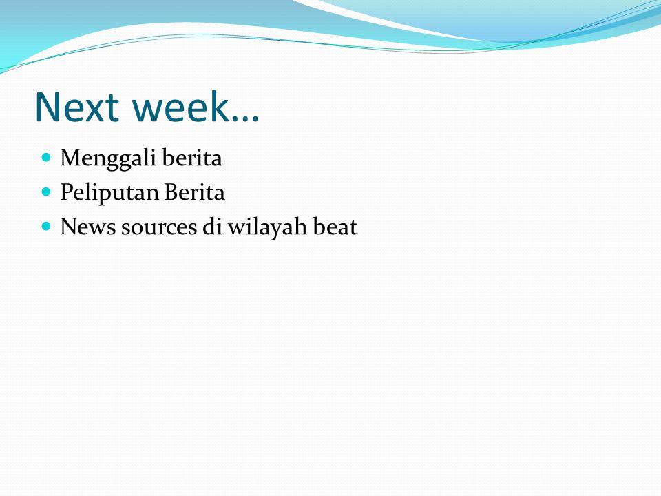 Next week… Menggali berita Peliputan Berita News sources di wilayah beat