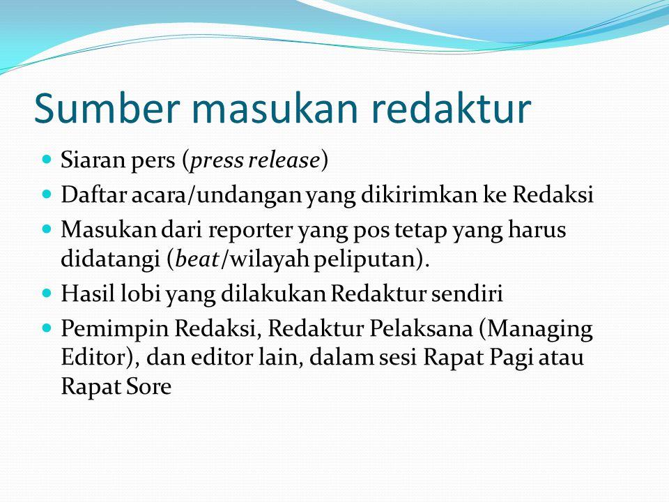 Sumber masukan redaktur Siaran pers (press release) Daftar acara/undangan yang dikirimkan ke Redaksi Masukan dari reporter yang pos tetap yang harus d
