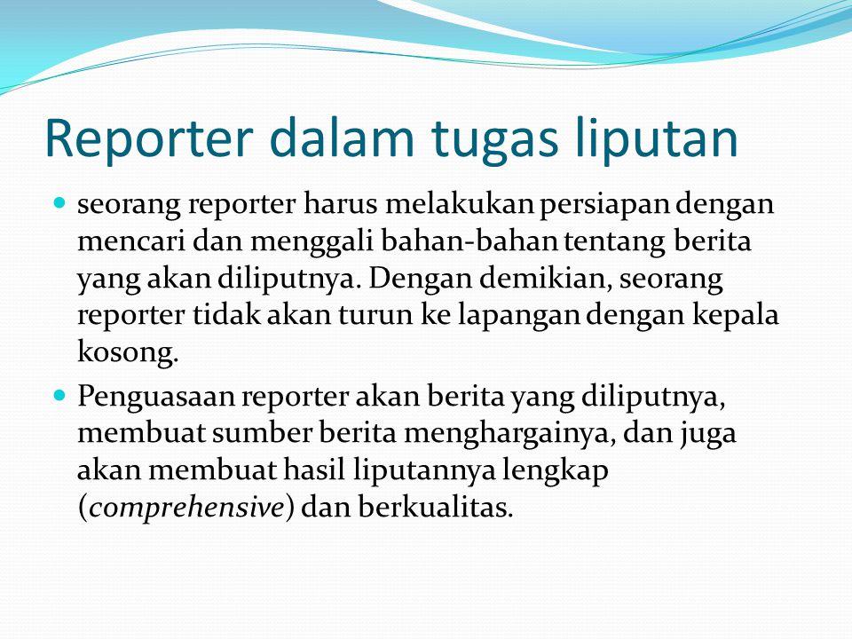 Reporter dalam tugas liputan seorang reporter harus melakukan persiapan dengan mencari dan menggali bahan-bahan tentang berita yang akan diliputnya. D