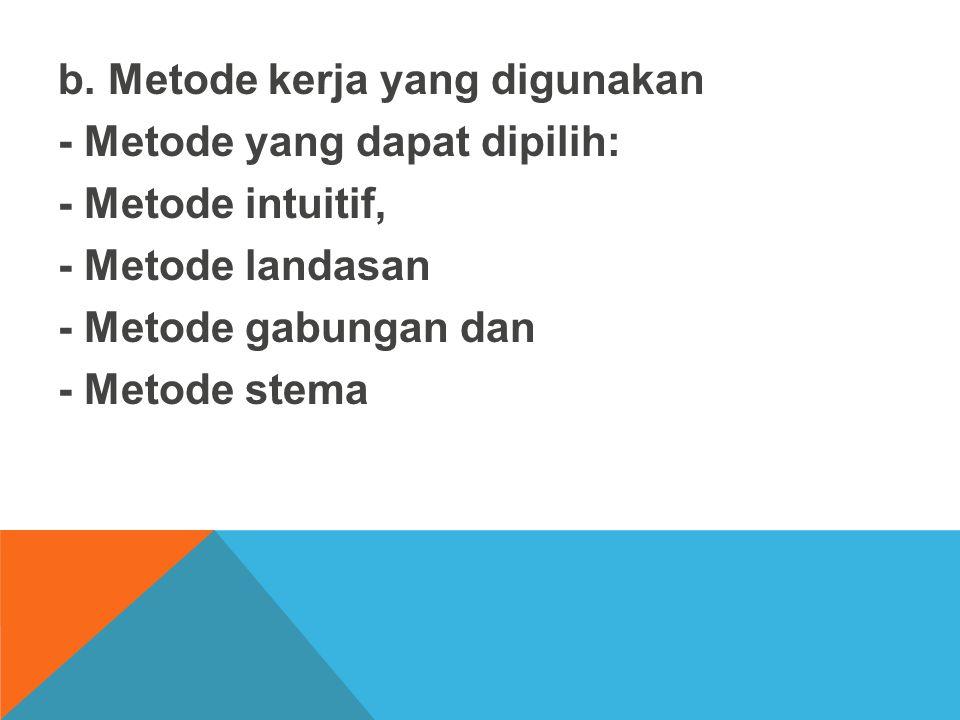 b. Metode kerja yang digunakan - Metode yang dapat dipilih: - Metode intuitif, - Metode landasan - Metode gabungan dan - Metode stema