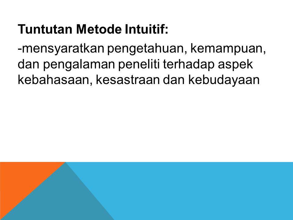 Tuntutan Metode Intuitif: -mensyaratkan pengetahuan, kemampuan, dan pengalaman peneliti terhadap aspek kebahasaan, kesastraan dan kebudayaan
