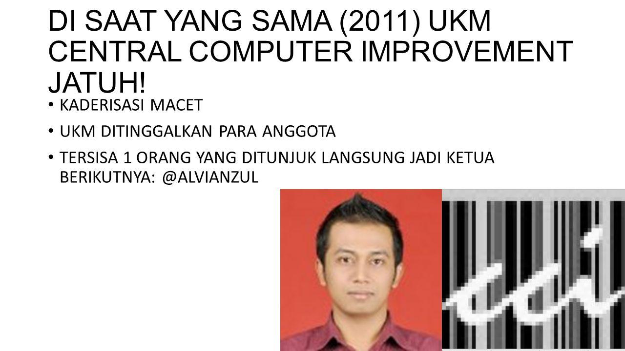 DI SAAT YANG SAMA (2011) UKM CENTRAL COMPUTER IMPROVEMENT JATUH.