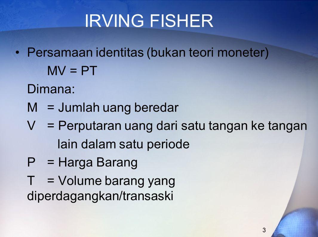 3 IRVING FISHER Persamaan identitas (bukan teori moneter) MV = PT Dimana: M= Jumlah uang beredar V= Perputaran uang dari satu tangan ke tangan lain da