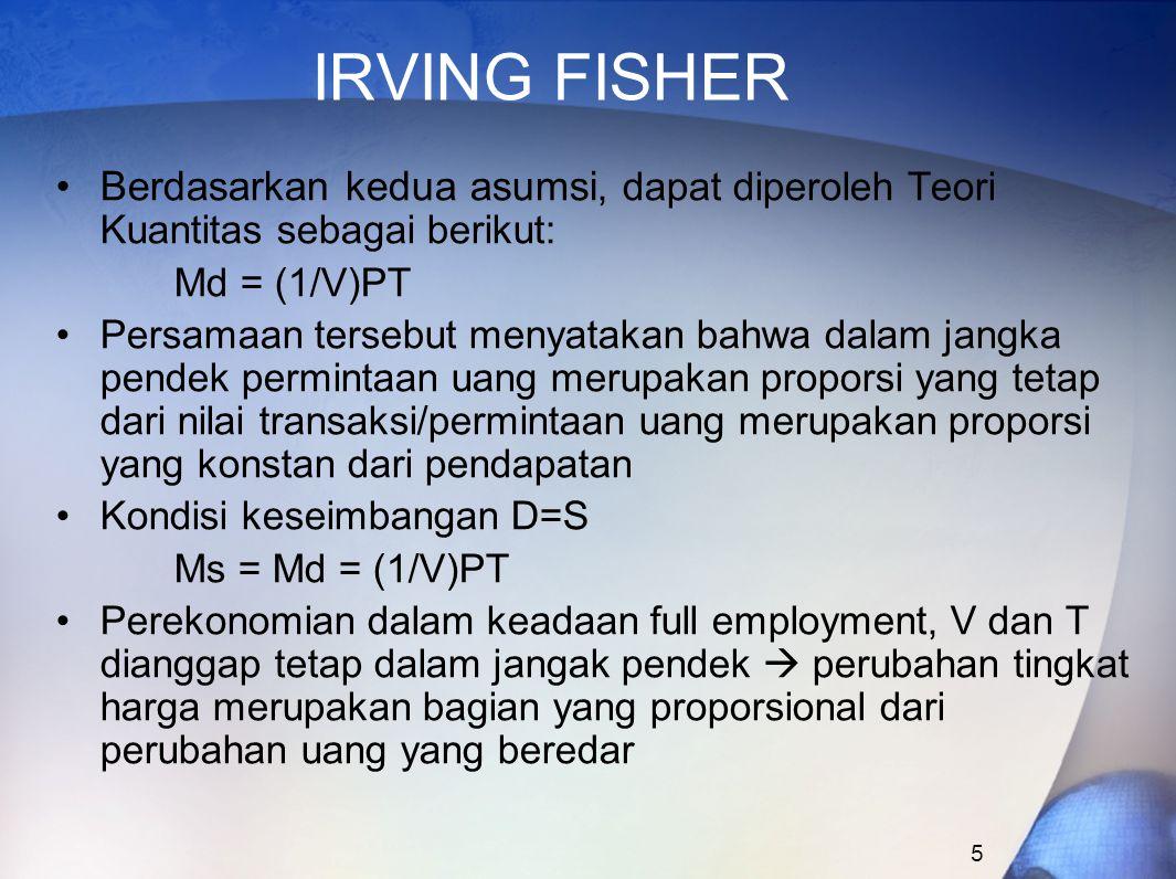 5 IRVING FISHER Berdasarkan kedua asumsi, dapat diperoleh Teori Kuantitas sebagai berikut: Md = (1/V)PT Persamaan tersebut menyatakan bahwa dalam jang