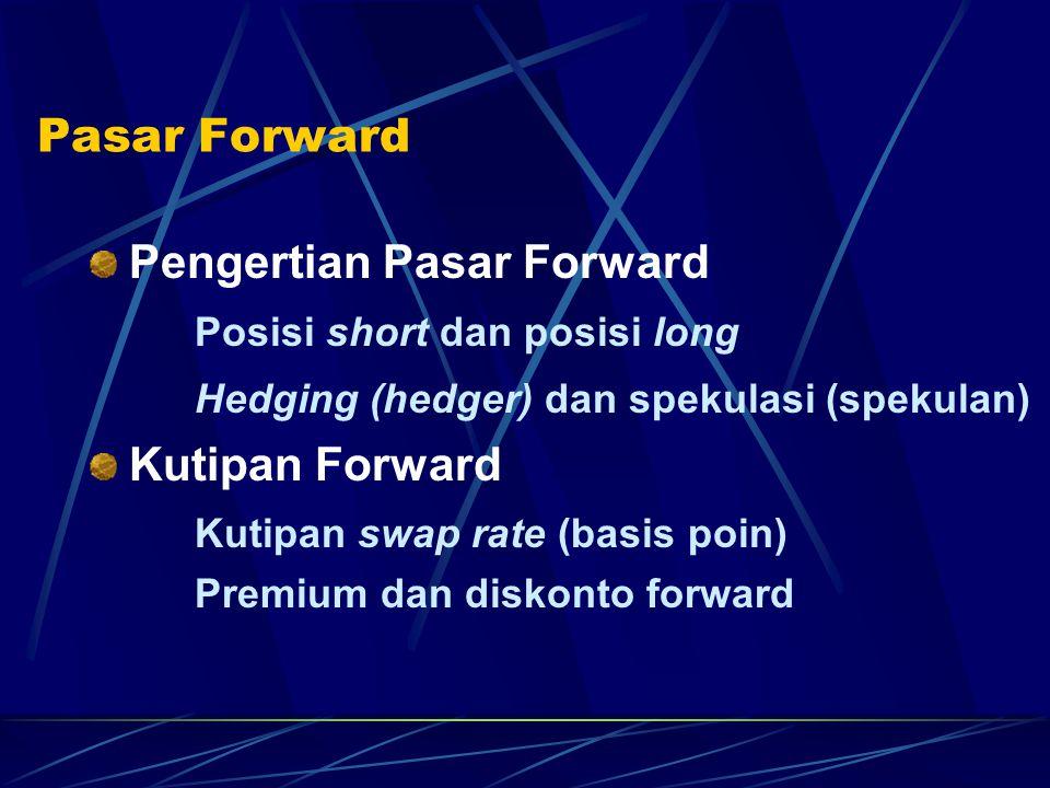 Pasar Forward Pengertian Pasar Forward Posisi short dan posisi long Hedging (hedger) dan spekulasi (spekulan) Kutipan Forward Kutipan swap rate (basis
