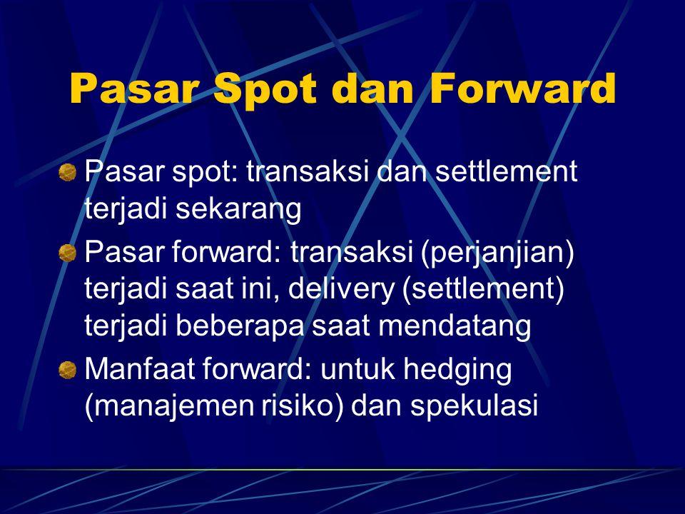 Pasar Spot dan Forward Pasar spot: transaksi dan settlement terjadi sekarang Pasar forward: transaksi (perjanjian) terjadi saat ini, delivery (settlem