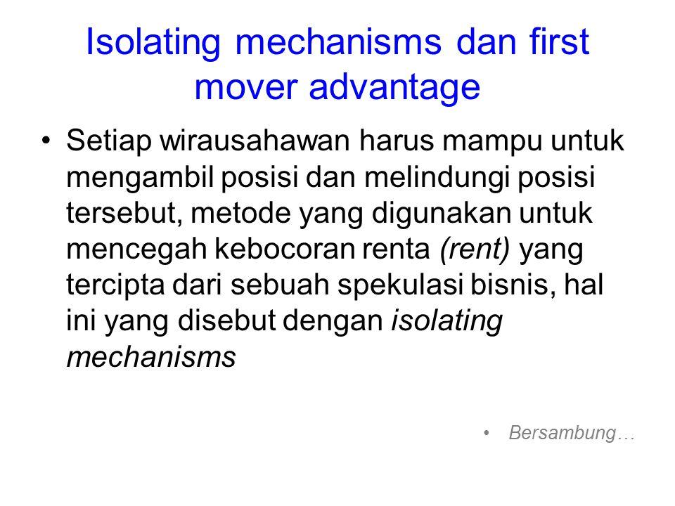 Isolating mechanisms dan first mover advantage Setiap wirausahawan harus mampu untuk mengambil posisi dan melindungi posisi tersebut, metode yang digunakan untuk mencegah kebocoran renta (rent) yang tercipta dari sebuah spekulasi bisnis, hal ini yang disebut dengan isolating mechanisms Bersambung…