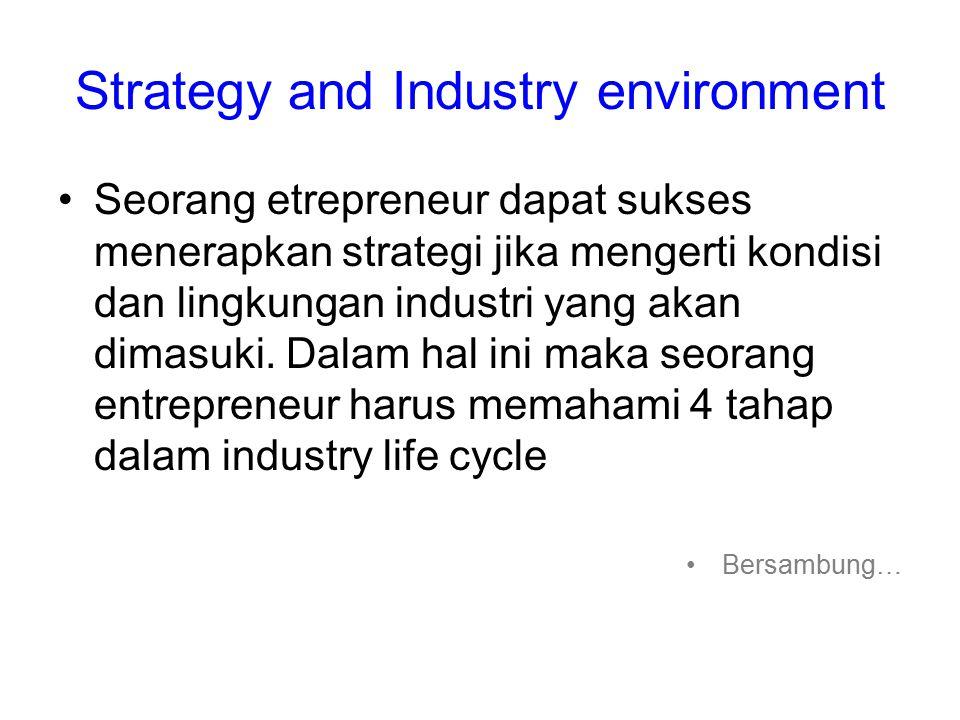Strategy and Industry environment Seorang etrepreneur dapat sukses menerapkan strategi jika mengerti kondisi dan lingkungan industri yang akan dimasuki.