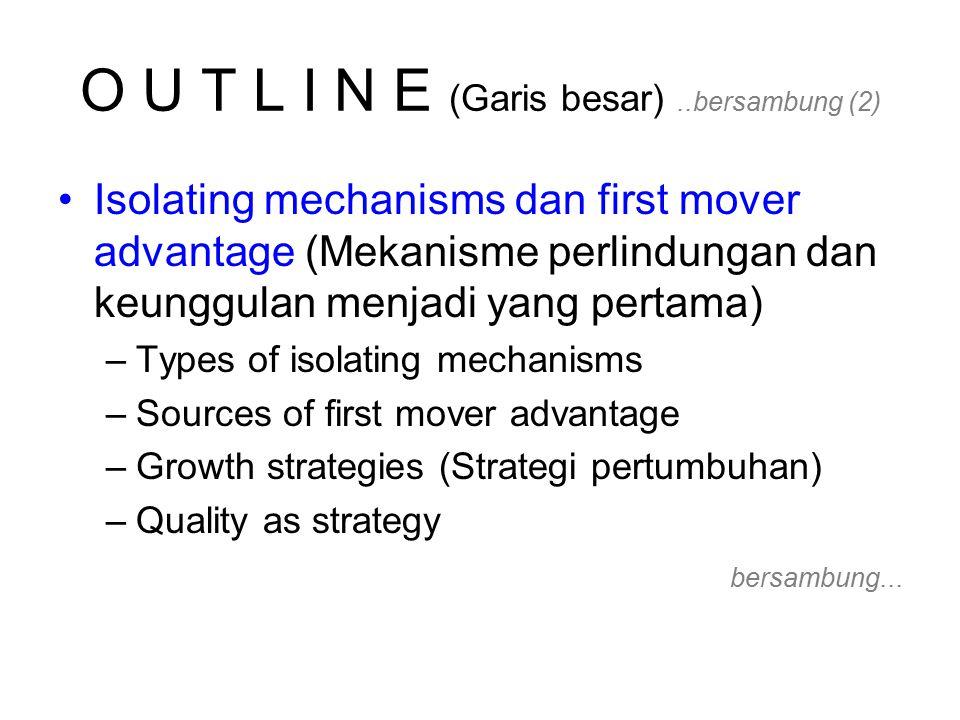 O U T L I N E (Garis besar)..bersambung (2) Isolating mechanisms dan first mover advantage (Mekanisme perlindungan dan keunggulan menjadi yang pertama) –Types of isolating mechanisms –Sources of first mover advantage –Growth strategies (Strategi pertumbuhan) –Quality as strategy bersambung...