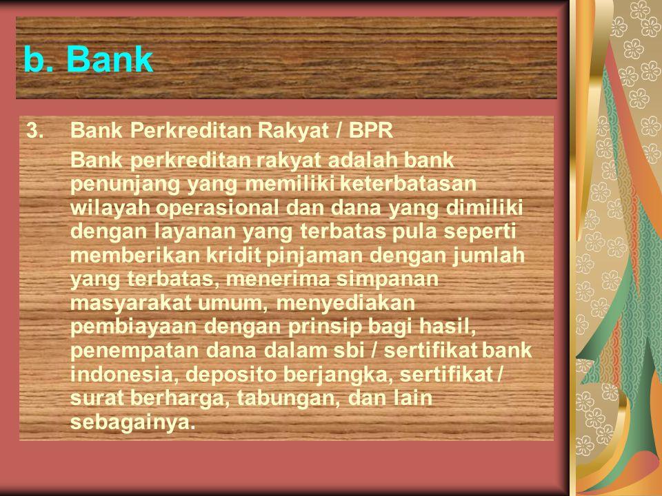 b. Bank 3.Bank Perkreditan Rakyat / BPR Bank perkreditan rakyat adalah bank penunjang yang memiliki keterbatasan wilayah operasional dan dana yang dim