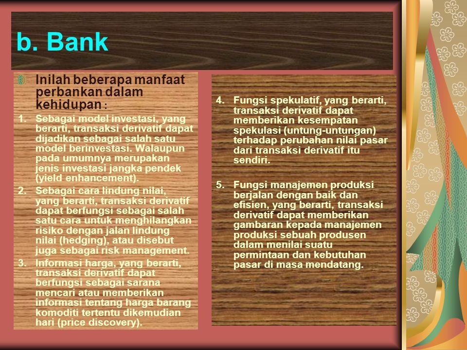 b. Bank Inilah beberapa manfaat perbankan dalam kehidupan : 1.Sebagai model investasi, yang berarti, transaksi derivatif dapat dijadikan sebagai salah