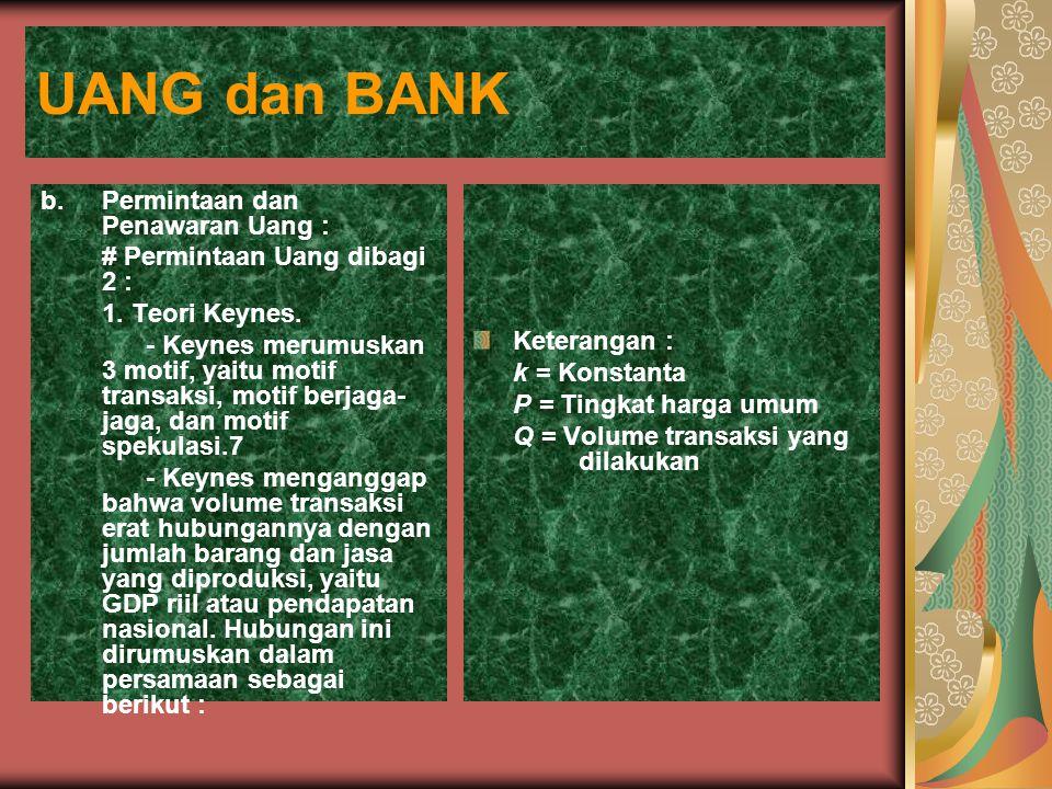 UANG dan BANK b.Permintaan dan Penawaran Uang : # Permintaan Uang dibagi 2 : 1. Teori Keynes. - Keynes merumuskan 3 motif, yaitu motif transaksi, moti