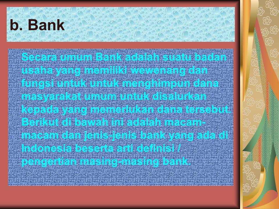 b. Bank Secara umum Bank adalah suatu badan usaha yang memiliki wewenang dan fungsi untuk untuk menghimpun dana masyarakat umum untuk disalurkan kepad