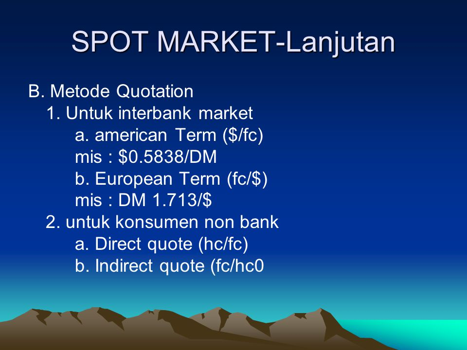 SPOT MARKET-Lanjutan B. Metode Quotation 1. Untuk interbank market a. american Term ($/fc) mis : $0.5838/DM b. European Term (fc/$) mis : DM 1.713/$ 2
