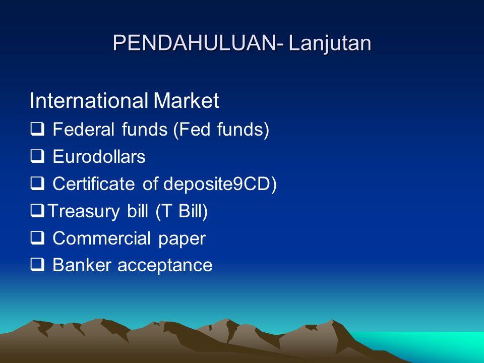 PENDAHULUAN- Lanjutan International Market  Federal funds (Fed funds)  Eurodollars  Certificate of deposite9CD)  Treasury bill (T Bill)  Commerci