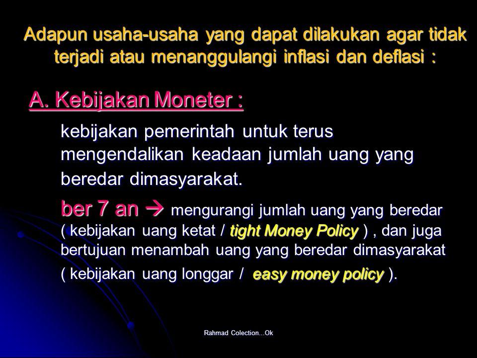 Rahmad Colection...Ok Adapun usaha-usaha yang dapat dilakukan agar tidak terjadi atau menanggulangi inflasi dan deflasi : A. Kebijakan Moneter : kebij