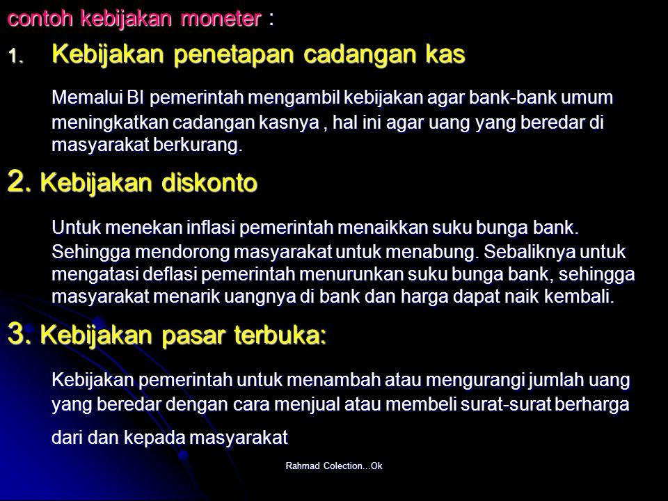 Rahmad Colection...Ok contoh kebijakan moneter : 1. Kebijakan penetapan cadangan kas Memalui BI pemerintah mengambil kebijakan agar bank-bank umum men