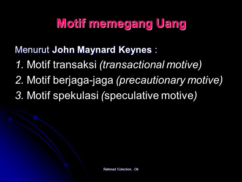 Rahmad Colection...Ok Motif memegang Uang Menurut John Maynard Keynes : 1. Motif transaksi (transactional motive) 2. Motif berjaga-jaga (precautionary