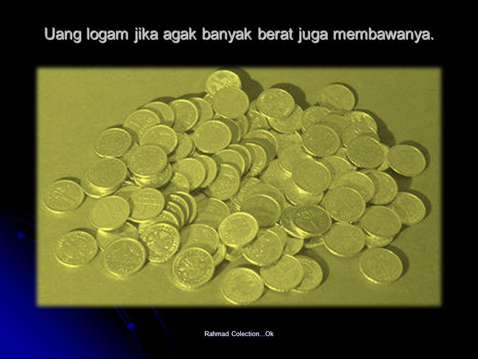 Rahmad Colection...Ok Uang logam jika agak banyak berat juga membawanya.
