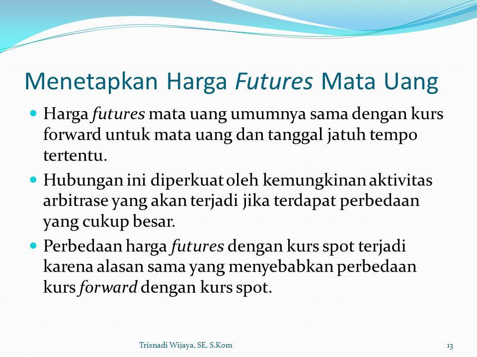 Menetapkan Harga Futures Mata Uang Harga futures mata uang umumnya sama dengan kurs forward untuk mata uang dan tanggal jatuh tempo tertentu.