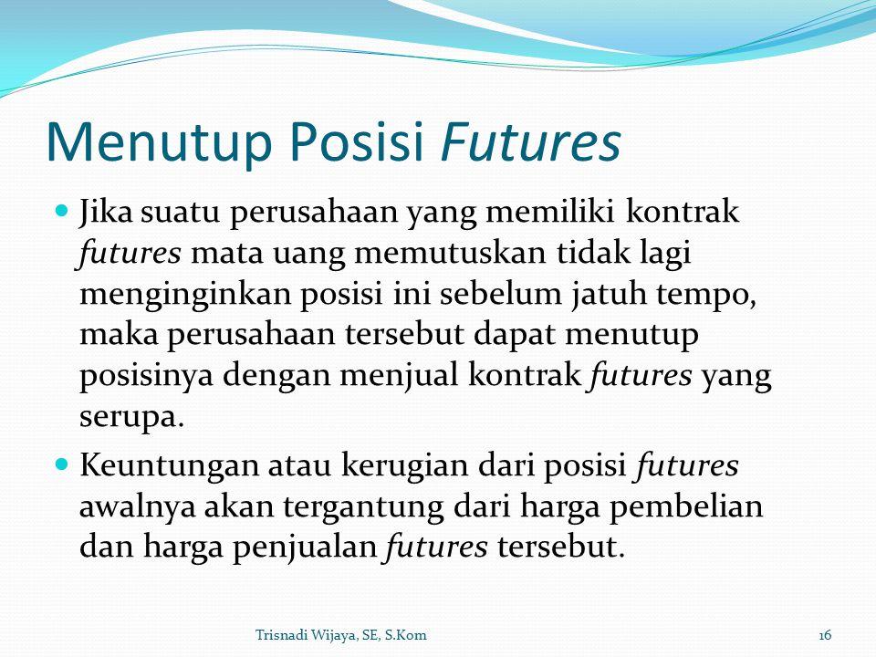 Menutup Posisi Futures Jika suatu perusahaan yang memiliki kontrak futures mata uang memutuskan tidak lagi menginginkan posisi ini sebelum jatuh tempo, maka perusahaan tersebut dapat menutup posisinya dengan menjual kontrak futures yang serupa.