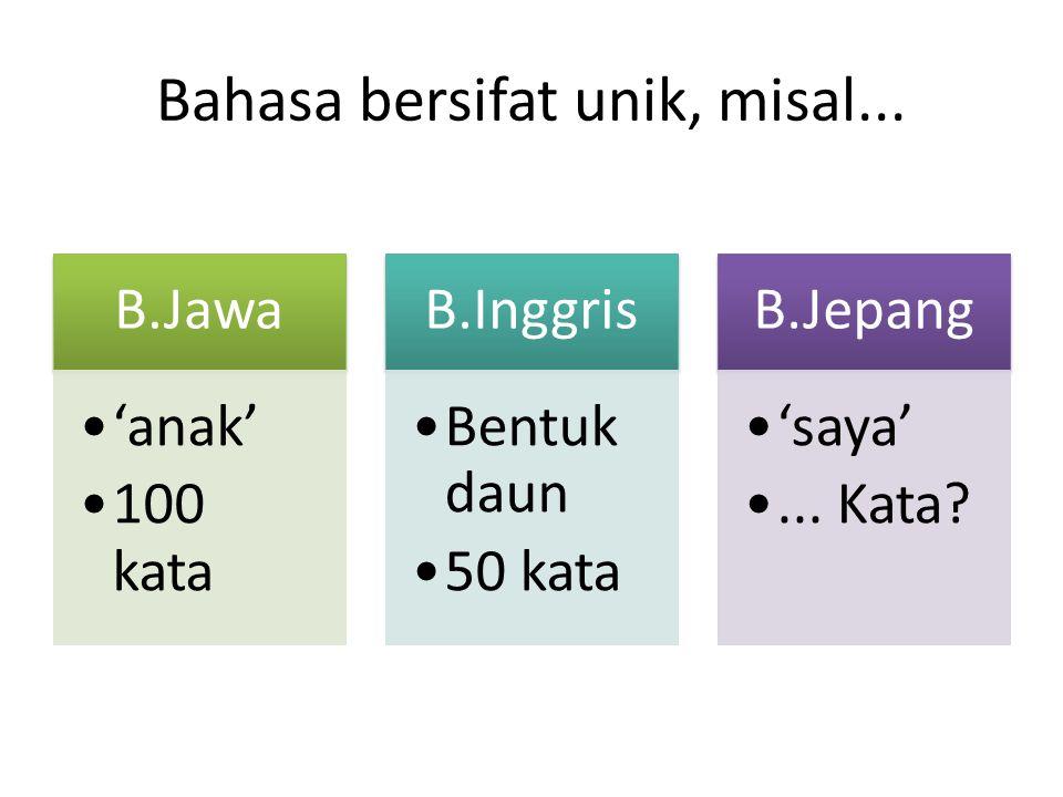 Bahasa bersifat unik, misal... B.Jawa 'anak' 100 kata B.Inggris Bentuk daun 50 kata B.Jepang 'saya'... Kata?