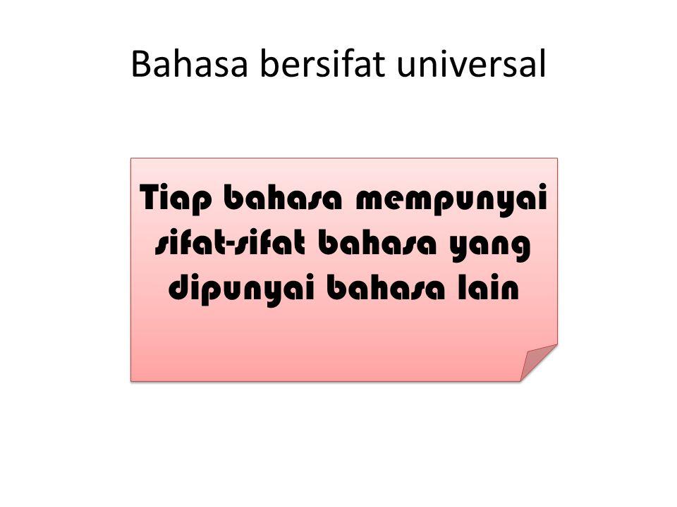 Bahasa bersifat universal Tiap bahasa mempunyai sifat-sifat bahasa yang dipunyai bahasa lain