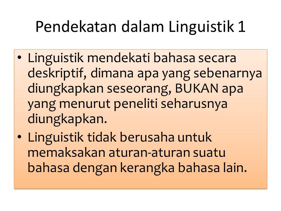 Pendekatan dalam Linguistik 1 Linguistik mendekati bahasa secara deskriptif, dimana apa yang sebenarnya diungkapkan seseorang, BUKAN apa yang menurut