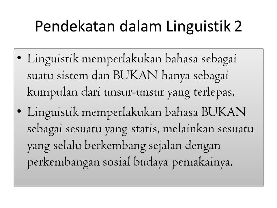 Pendekatan dalam Linguistik 2 Linguistik memperlakukan bahasa sebagai suatu sistem dan BUKAN hanya sebagai kumpulan dari unsur-unsur yang terlepas. Li