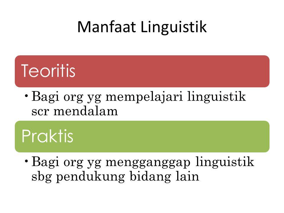Manfaat Linguistik Teoritis Bagi org yg mempelajari linguistik scr mendalam Praktis Bagi org yg mengganggap linguistik sbg pendukung bidang lain