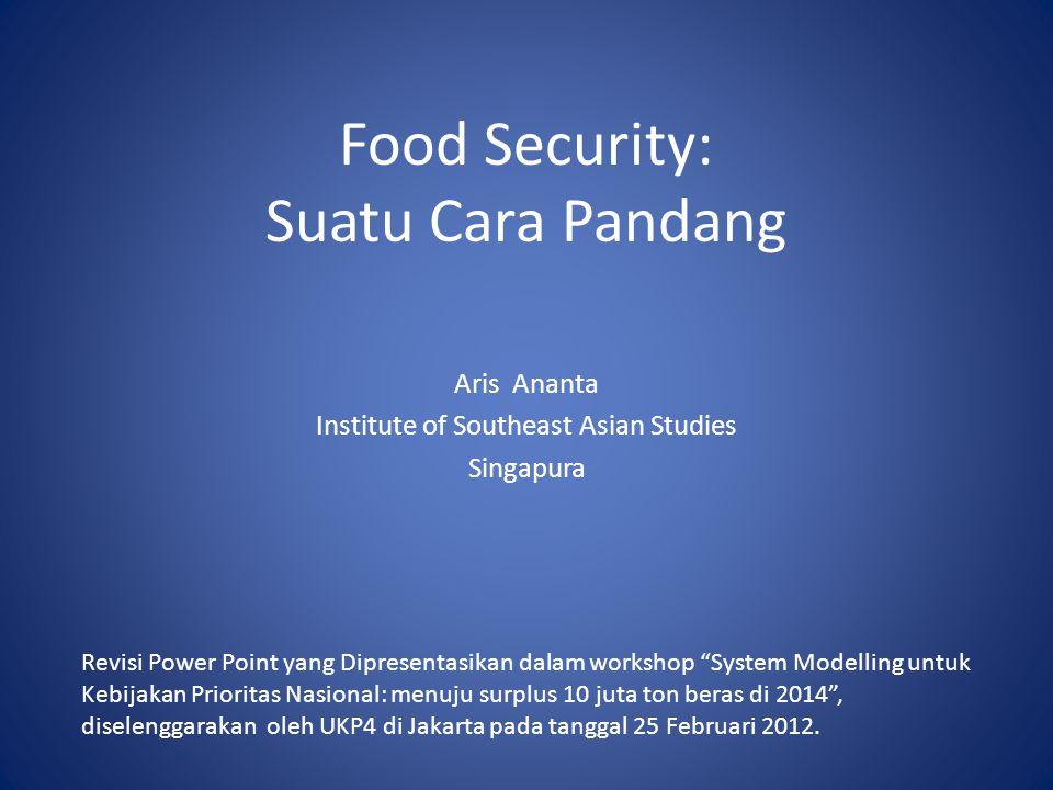 Food Security: Suatu Cara Pandang Aris Ananta Institute of Southeast Asian Studies Singapura Revisi Power Point yang Dipresentasikan dalam workshop System Modelling untuk Kebijakan Prioritas Nasional: menuju surplus 10 juta ton beras di 2014 , diselenggarakan oleh UKP4 di Jakarta pada tanggal 25 Februari 2012.
