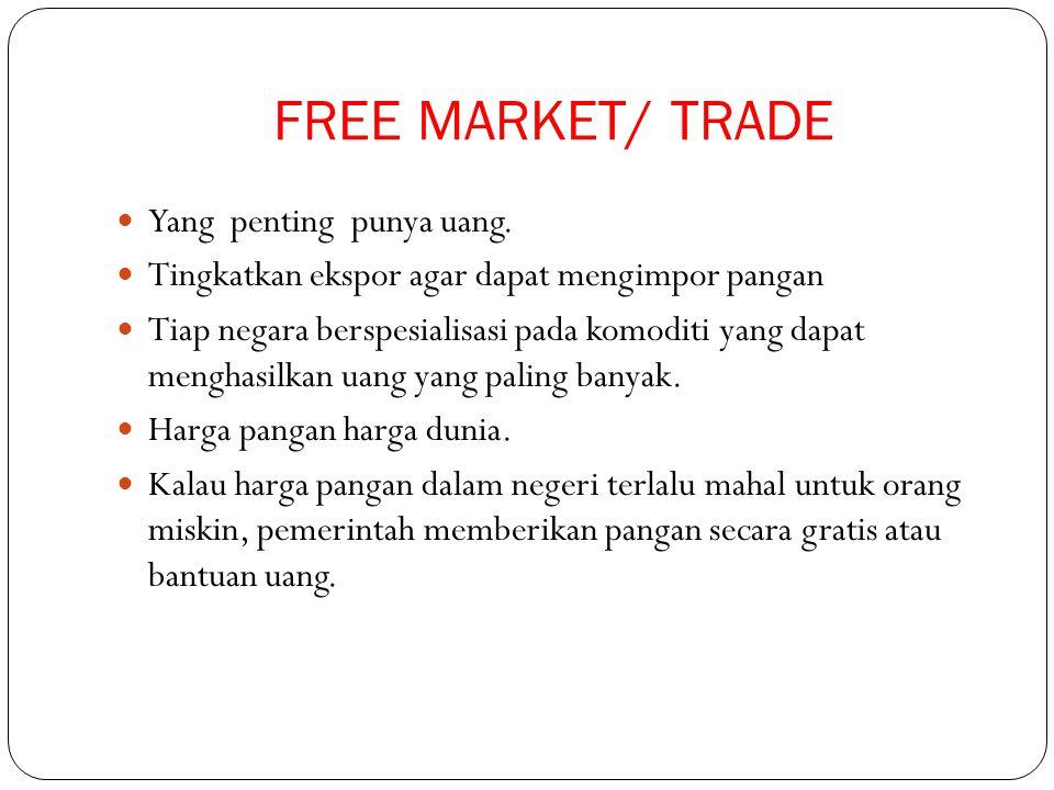 FREE MARKET/ TRADE Yang penting punya uang. Tingkatkan ekspor agar dapat mengimpor pangan Tiap negara berspesialisasi pada komoditi yang dapat menghas