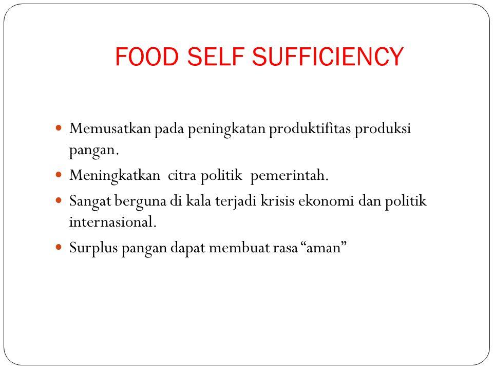 FOOD SELF SUFFICIENCY Memusatkan pada peningkatan produktifitas produksi pangan. Meningkatkan citra politik pemerintah. Sangat berguna di kala terjadi