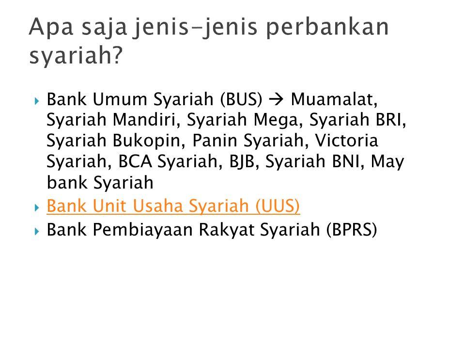  Bank Umum Syariah (BUS)  Muamalat, Syariah Mandiri, Syariah Mega, Syariah BRI, Syariah Bukopin, Panin Syariah, Victoria Syariah, BCA Syariah, BJB, Syariah BNI, May bank Syariah  Bank Unit Usaha Syariah (UUS) Bank Unit Usaha Syariah (UUS)  Bank Pembiayaan Rakyat Syariah (BPRS)