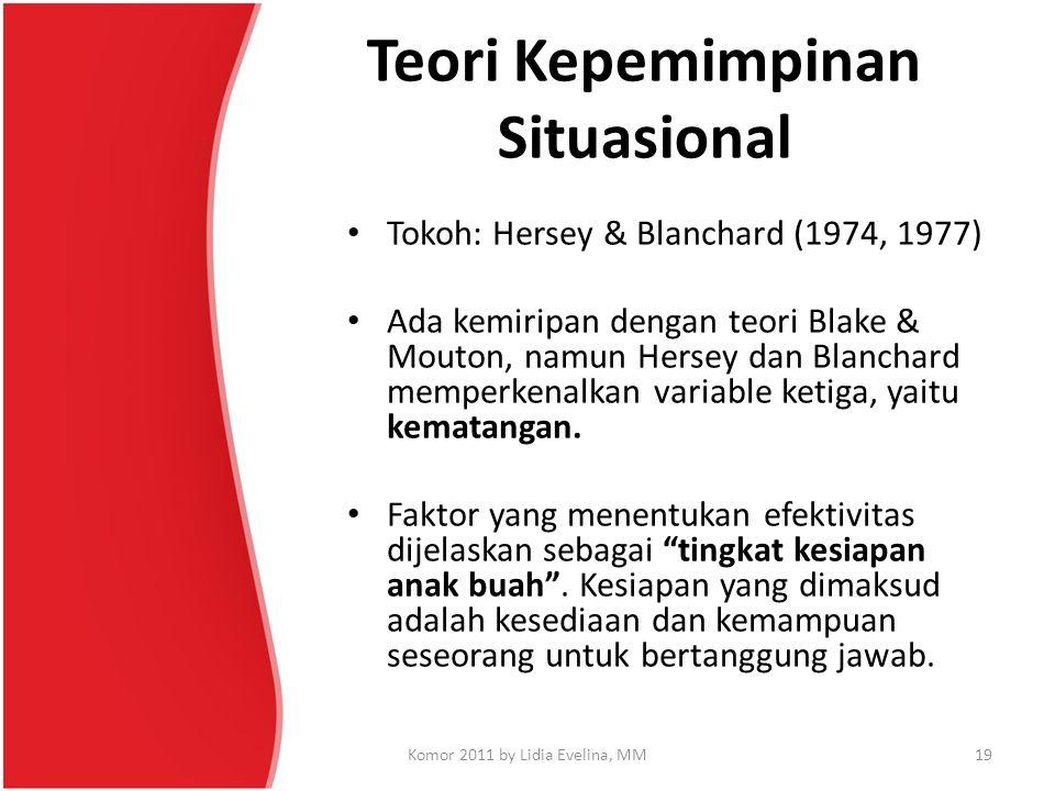 Teori Kepemimpinan Situasional Tokoh: Hersey & Blanchard (1974, 1977) Ada kemiripan dengan teori Blake & Mouton, namun Hersey dan Blanchard memperkena