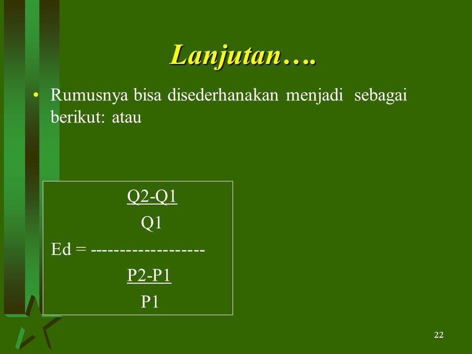 22 Lanjutan…. Rumusnya bisa disederhanakan menjadi sebagai berikut: atau Q2-Q1 Q1 Ed = ------------------- P2-P1 P1