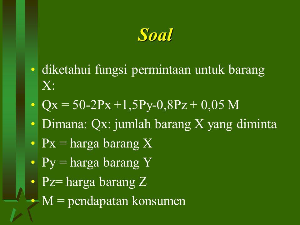 Soal diketahui fungsi permintaan untuk barang X: Qx = 50-2Px +1,5Py-0,8Pz + 0,05 M Dimana: Qx: jumlah barang X yang diminta Px = harga barang X Py = harga barang Y Pz= harga barang Z M = pendapatan konsumen