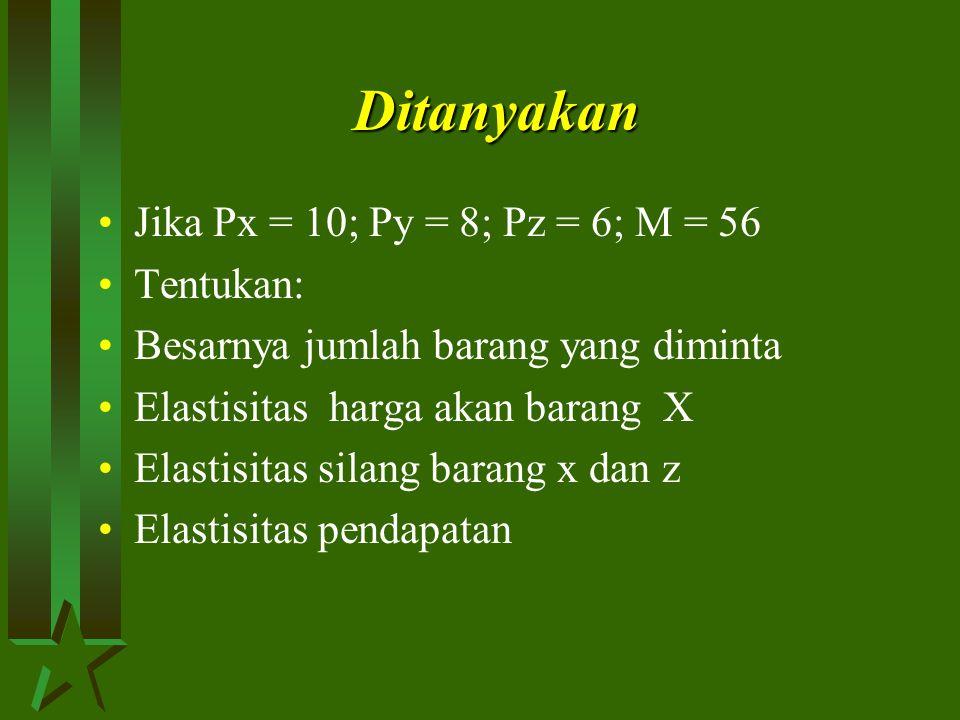 Ditanyakan Jika Px = 10; Py = 8; Pz = 6; M = 56 Tentukan: Besarnya jumlah barang yang diminta Elastisitas harga akan barang X Elastisitas silang baran