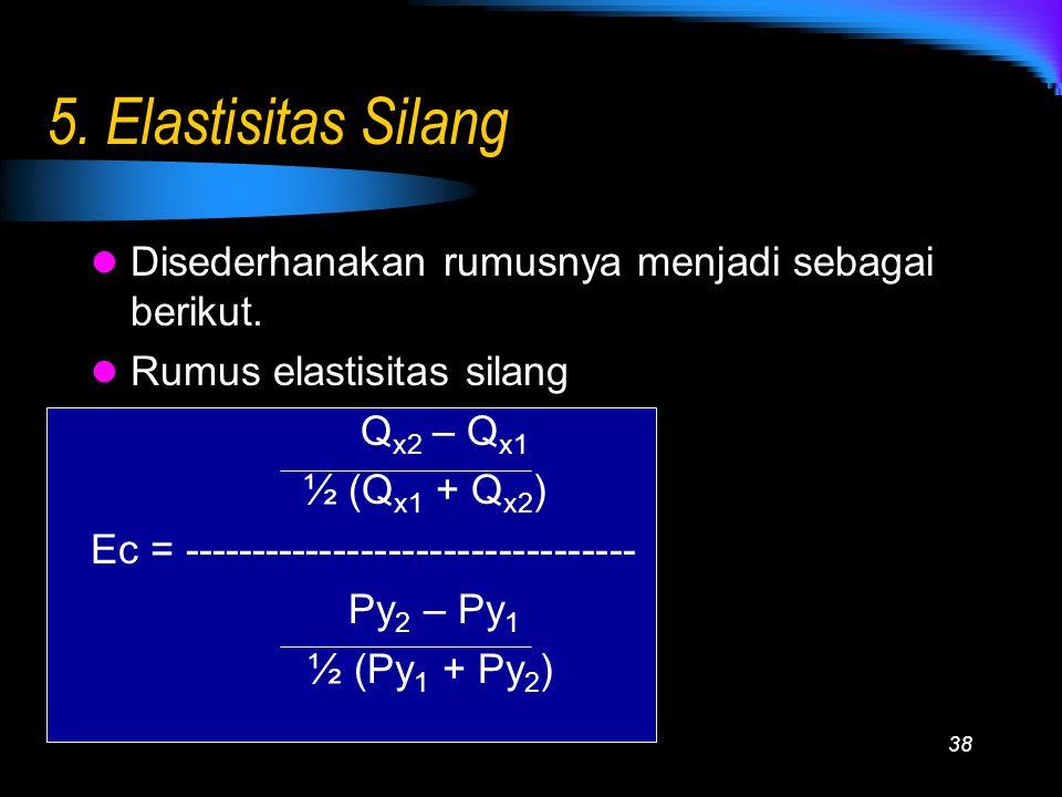 38 5. Elastisitas Silang Disederhanakan rumusnya menjadi sebagai berikut. Rumus elastisitas silang Q x2 – Q x1 ½ (Q x1 + Q x2 ) Ec = -----------------