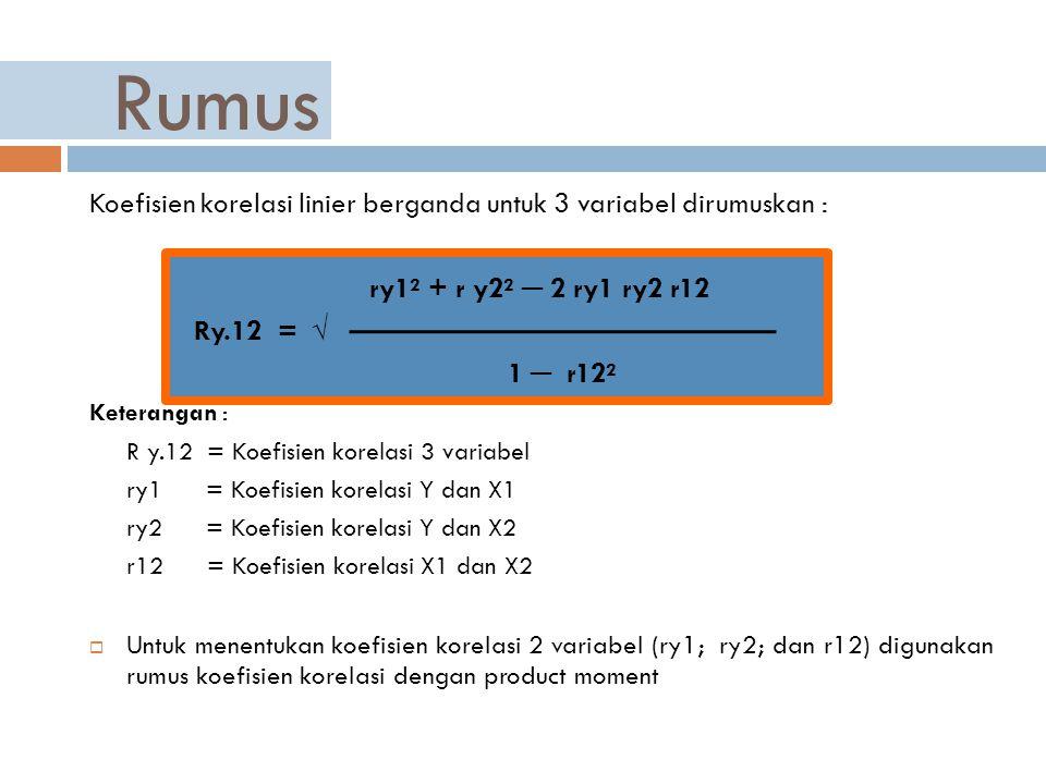 Rumus Koefisien korelasi linier berganda untuk 3 variabel dirumuskan : ry1² + r y2² ─ 2 ry1 ry2 r12 Ry.12 = √ 1 ─ r12² Keterangan : R y.12 = Koefisien