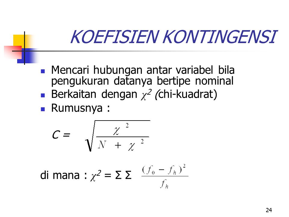24 KOEFISIEN KONTINGENSI Mencari hubungan antar variabel bila pengukuran datanya bertipe nominal Berkaitan dengan χ 2 (chi-kuadrat) Rumusnya : C = di