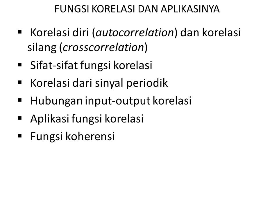 FUNGSI KORELASI DAN APLIKASINYA  Korelasi diri (autocorrelation) dan korelasi silang (crosscorrelation)  Sifat-sifat fungsi korelasi  Korelasi dari sinyal periodik  Hubungan input-output korelasi  Aplikasi fungsi korelasi  Fungsi koherensi