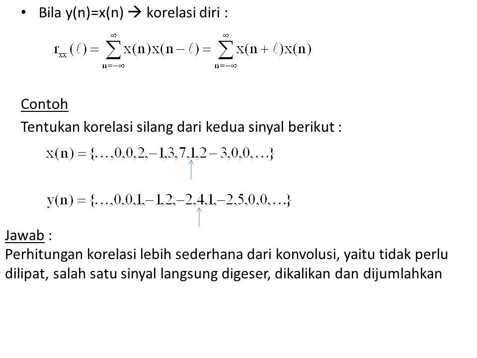 Bila y(n)=x(n)  korelasi diri : Contoh Tentukan korelasi silang dari kedua sinyal berikut : Jawab : Perhitungan korelasi lebih sederhana dari konvolusi, yaitu tidak perlu dilipat, salah satu sinyal langsung digeser, dikalikan dan dijumlahkan