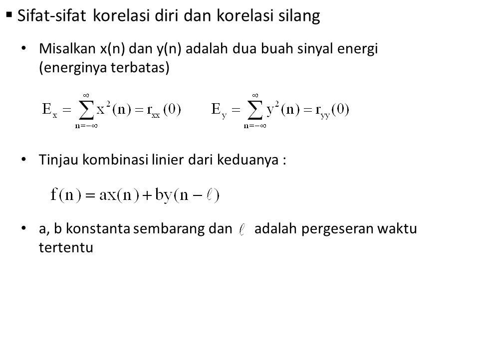  Sifat-sifat korelasi diri dan korelasi silang Misalkan x(n) dan y(n) adalah dua buah sinyal energi (energinya terbatas) Tinjau kombinasi linier dari