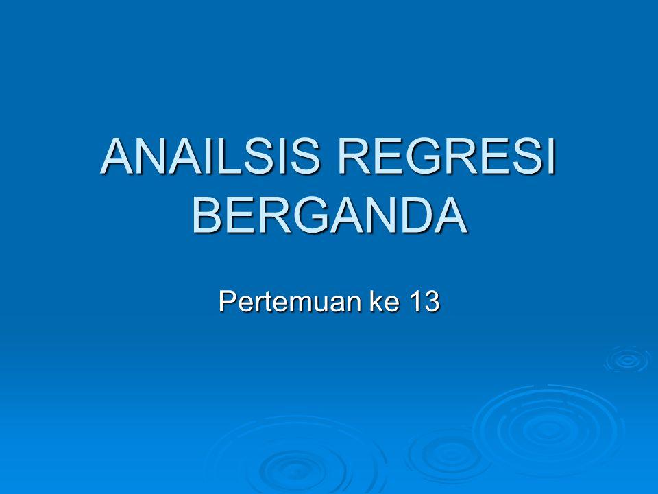 ANAILSIS REGRESI BERGANDA Pertemuan ke 13