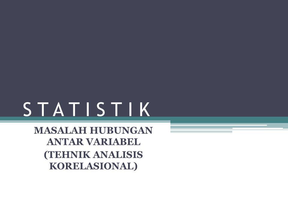 S T A T I S T I K MASALAH HUBUNGAN ANTAR VARIABEL (TEHNIK ANALISIS KORELASIONAL)